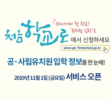 우리아이의 첫 학교! '유치원 입학'은 처음 학교로에서 신청하세요(www.go-firstschool.go.kr) 공·사립유치원 입학 정보를 한 눈에! 2019년 11월 1일(금요일) 서비스 오픈